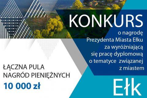Konkurs o nagrodę Prezydenta Miasta Ełku za wyróżniającą się pracę dyplomową o tematyce związanej z miastem Ełk. Łączna pula nagród pieniężnych 10 000 zł